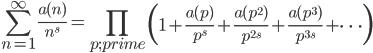 \displaystyle \sum_{n=1}^{\infty}\frac{a(n)}{n^s} = \prod_{p;prime}\left(1+\frac{a(p)}{p^s}+\frac{a(p^2)}{p^{2s}}+\frac{a(p^3)}{p^{3s}}+\cdots\right)