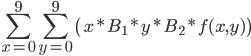 \displaystyle \sum_{x=0}^9 \sum_{y=0}^9 \left( x*B_1*y*B_2*f(x,y) \right)