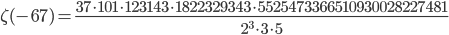 \displaystyle \zeta(-67) = \frac{37\cdot 101 \cdot 123143 \cdot 1822329343 \cdot 5525473366510930028227481}{2^3 \cdot 3 \cdot 5}