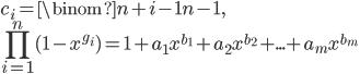 \displaystyle {     c_i = \binom{n+i-1}{n-1}, \\     \prod_{i=1}^n (1 - x^{g_i}) = 1 + a_1 x^{b_1} + a_2 x^{b_2} + ... + a_m x^{b_m} }
