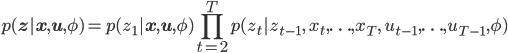 \displaystyle {   p(\mathbf{z}| \mathbf{x}, \mathbf{u}, \phi)     = p(z_1|\mathbf{x},\mathbf{u},\phi) \prod_{t=2}^{T} p(z_t | z_{t-1},\; x_t,\ldots,x_T, \; u_{t-1},\ldots,u_{T-1}, \phi) }