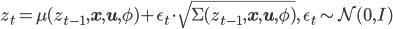 \displaystyle {   z_t = \mu(z_{t-1}, \mathbf{x},\mathbf{u},\phi) + \epsilon_t \cdot \sqrt{\Sigma(z_{t-1}, \mathbf{x}, \mathbf{u}, \phi)} ,\quad \epsilon_t \sim \mathcal{N}(0,I) }