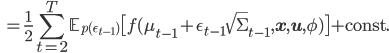 \displaystyle { \quad = \frac{1}{2} \sum_{t=2}^{T} \mathbb{E}_{p(\epsilon_{t-1})} \big[ f(\mu_{t-1} + \epsilon_{t-1} \sqrt{\Sigma}_{t-1},\mathbf{x},\mathbf{u},\phi)\big] + \text{const.} }