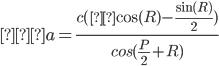 \displaystyle ∴ a = \frac {c(μ\cos(R) - \frac{\sin(R)}{2})}{cos(\frac{P}{2} + R)}