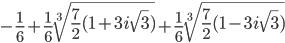 \displaystyle -\frac{1}{6}+\frac{1}{6}\sqrt[3]{\frac{7}{2}(1+3i\sqrt{3})}+\frac{1}{6}\sqrt[3]{\frac{7}{2}(1-3i\sqrt{3})}