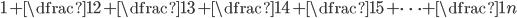\displaystyle 1 + \dfrac{1}{2}  + \dfrac{1}{3} + \dfrac{1}{4} + \dfrac{1}{5} + \cdots + \dfrac{1}{n}