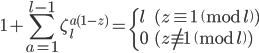 \displaystyle 1 + \sum_{a=1}^{l-1} \zeta_{l}^{a(1-z)} = \begin{cases} l & ( z \equiv 1 \pmod{l}) \\ 0 & ( z \not\equiv 1 \pmod{l}) \end{cases}