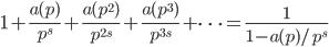 \displaystyle 1+\frac{a(p)}{p^s}+\frac{a(p^2)}{p^{2s}}+\frac{a(p^3)}{p^{3s}}+\cdots = \frac{1}{1-a(p)/p^s}