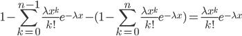 \displaystyle 1-\sum _{k=0}^{n-1}\frac{\lambda x^{k}}{k!}e^{-\lambda x}-(1-\sum _{k=0}^{n}\frac{\lambda x^{k}}{k!}e^{-\lambda x})=\frac{\lambda x^{k}}{k!}e^{-\lambda x}