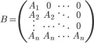 \displaystyle B = \begin{pmatrix}    A_1 & 0 & \cdots & 0 \\    A_2 & A_2 & \ddots & 0 \\    \vdots & \cdots  & \ddots & 0 \\    A_n & A_n & \cdots & A_n \\ \end{pmatrix}