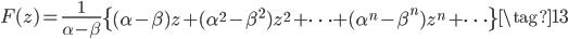 \displaystyle F(z) = \frac{1}{\alpha - \beta}\left\{ (\alpha - \beta) z + (\alpha^2 - \beta^2) z^2 + \cdots + (\alpha^n - \beta^n) z^n + \cdots  \right\}  \tag{13}