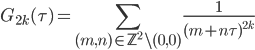 \displaystyle G_{2k}(\tau) = \sum_{(m, n)\in \mathbb{Z}^2\backslash (0,0)}\frac{1}{(m+n\tau)^{2k}}