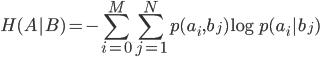 \displaystyle H(A|B)=-\sum_{i=0}^M\sum_{j=1}^N p(a_i,b_j)\log p(a_i|b_j)