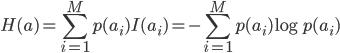 \displaystyle H(a)=\sum_{i=1}^Mp(a_i)I(a_i)=-\sum_{i=1}^Mp(a_i)\log p(a_i)