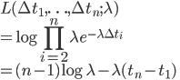 \displaystyle L(\Delta t_1, \ldots ,\Delta t_n; \lambda) \\  \displaystyle =\log \prod_{i=2}^{n} \lambda e^{-\lambda \Delta t_i}\\  \displaystyle =(n-1)\log \lambda - \lambda (t_n-t_1)