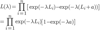 \displaystyle L(\lambda) = \prod_{i=1}^n \left[ \exp(-\lambda L_i) - \exp(-\lambda (L_i + a)) \right]\\ = \displaystyle \prod_{i=1}^n \exp(-\lambda L_i)  \left[ 1 - \exp(-\lambda a) \right]