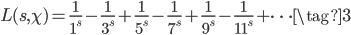 \displaystyle L(s, \chi) = \frac{1}{1^s} - \frac{1}{3^s} + \frac{1}{5^s} - \frac{1}{7^s} + \frac{1}{9^s} - \frac{1}{11^s} + \cdots \tag{3}