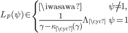\displaystyle L_p(\psi) \in \begin{cases} \iwasawa & \psi \neq \mathbf{1}, \\ \frac{1}{\gamma - \kappa_{\cyc}(\gamma)}\Lambda_{\cyc} & \psi = \mathbf{1} \end{cases}