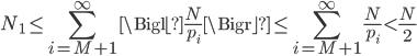 \displaystyle N_1 \le \sum_{i=M+1}^\infty \Bigl\lfloor \frac{N}{p_i} \Bigr\rfloor \le\sum_{i=M+1}^\infty \frac{N}{p_i} \lt \frac{N}{2}