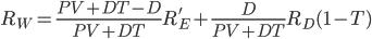 \displaystyle R_W = \frac{PV + DT - D}{PV+DT} R_E' + \frac{D}{PV+DT}R_D(1-T)