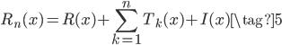\displaystyle R_n(x) = R(x) + \sum_{k=1}^{n}T_k(x) + I(x) \tag{5}