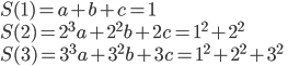 \displaystyle S(1) = a + b + c = 1 \\ S(2) = 2^3 a + 2^2 b + 2c = 1^2 + 2^2 \\ S(3) = 3^3 a + 3^2 b + 3c = 1^2 + 2^2 + 3^2