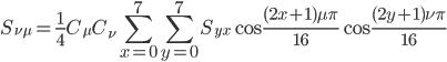 \displaystyle S_{\nu\mu} = {\frac {1}{4}}C_{\mu}C_{\nu}\sum^7_{x=0}\sum^7_{y=0}S_{yx}\cos{\frac {(2x+1)\mu\pi}{16}}\cos{\frac {(2y+1)\nu\pi}{16}}