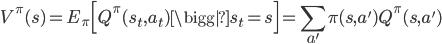 \displaystyle V^{\pi}(s) = E_{\pi} \Bigl[ Q^{\pi}(s_t, a_t) \bigg| s_t=s \Bigr] = \sum_{a'} \pi(s, a') Q^{\pi}(s, a')