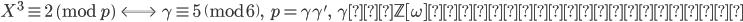 \displaystyle X^3 \equiv 2 \pmod p \;\;  \Longleftrightarrow \;\; \gamma \equiv 5 \pmod 6, \;\; p = \gamma \gamma', \;\; \gamma は \mathbb{Z}[\omega] 上の素数で準素