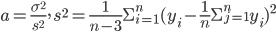 \displaystyle a = \frac{\sigma^{2}}{s^{2}}, \ s^{2} = \frac{1}{n-3}\Sigma_{i=1}^{n}(y_i - \frac{1}{n}\Sigma_{j=1}^{n}y_i)^{2}