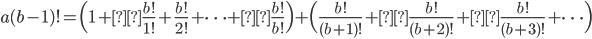\displaystyle a(b-1)! = \Bigl( 1 +\frac{b!}{1!} + \frac{b!}{2!} + \cdots +\frac{b!}{b!} \Bigr) + \Bigl( \frac{b!}{(b+1)!} +\frac{b!}{(b+2)!} +\frac{b!}{(b+3)!} + \cdots \Bigr)