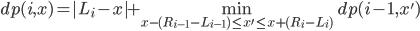 \displaystyle dp(i,x) = |L_i-x| + \min_{ x - (R_{i-1}-L_{i-1}) \le x' \le x + (R_{i}-L_{i})} dp(i-1,x')