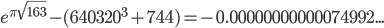 \displaystyle e^{\pi \sqrt{163}}-(640320^3+744)=-0.00000000000074992...