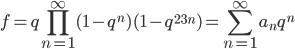 \displaystyle f = q\prod_{n=1}^{\infty} (1-q^n)(1-q^{23n}) = \sum_{n=1}^{\infty} a_n q^n