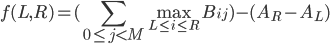 \displaystyle f(L,R) = (\sum_{0 \le j \lt M} \max_{L \le i \le R} B_{ij}) - (A_R - A_L)