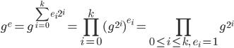 \displaystyle g^{e} = g^{\sum_{i=0}^{k} e_i 2^{i}} = \prod_{i=0}^{k} (g^{2^{i}})^{e_i} = \prod_{0 \le i \le k,\ \ e_i = 1} g^{2^{i}}