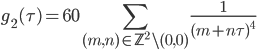 \displaystyle g_{2}(\tau) = 60 \sum_{(m, n)\in \mathbb{Z}^2\backslash (0,0)}\frac{1}{(m+n\tau)^{4}}