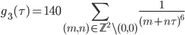\displaystyle g_{3}(\tau) = 140 \sum_{(m, n)\in \mathbb{Z}^2\backslash (0,0)}\frac{1}{(m+n\tau)^{6}}