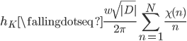 \displaystyle h_K \fallingdotseq \frac{w\sqrt{|D|}}{2\pi} \sum_{n=1}^{N} \frac{\chi(n)}{n}