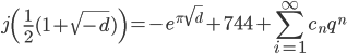 \displaystyle j\left(\frac{1}{2}(1+\sqrt{-d})\right)=-e^{\pi \sqrt{d}}+744+\sum_{i=1}^\infty c_n q^n