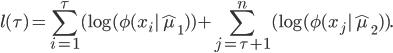 \displaystyle l(\tau)= \sum_{i=1}^{\tau} (\log(\phi (x_i | \hat \mu_1))+ \sum_{j=\tau+1}^{n} (\log(\phi (x_j | \hat \mu_2)).