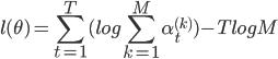 \displaystyle l(\theta) = \sum^{T}_{t=1} (log \sum^{M}_{k=1} \alpha^{(k)}_t) - T log M