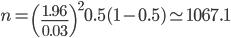 \displaystyle n = \left( \frac{1.96}{0.03} \right)^2 0.5(1-0.5) \simeq 1067.1
