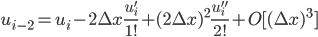 \displaystyle u_{i-2} = u_{i} - 2\Delta x \frac{u'_{i}}{1!} + (2\Delta x)^2 \frac{u''_{i}}{2!} + O[(\Delta x)^3]
