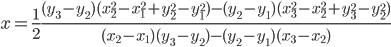 \displaystyle x = \frac{1}{2} \frac{(y_3-y_2)(x_2^2-x_1^2+y_2^2-y_1^2) - (y_2-y_1)(x_3^2-x_2^2+y_3^2-y_2^2)}{(x_2-x_1)(y_3-y_2)-(y_2-y_1)(x_3-x_2)}