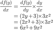 \displaystyle\begin{eqnarray}\frac{df(y)}{dx} &=& \frac{df(y)}{dy} \times \frac{dy}{dx}\\\\ &=& (2y+3) \times 3x^2\\ &=& (2x^3+3) \times 3x^2\\ &=& 6x^5+9x^2\end{eqnarray}