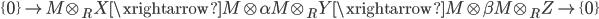 \displaystyle{ \{0\} \to  M \otimes_R X \xrightarrow{M \otimes \alpha} M \otimes_R Y \xrightarrow{M \otimes \beta} M \otimes_R Z \to \{0\} }