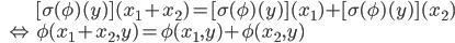 \displaystyle{ \begin{eqnarray} && [\sigma(\phi)(y)](x_1 + x_2) = [\sigma(\phi)(y)](x_1) + [\sigma(\phi)(y)](x_2) \\ &\Leftrightarrow& \phi(x_1 + x_2, y) = \phi(x_1, y) + \phi(x_2, y) \end{eqnarray} }