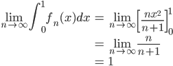 \displaystyle{ \begin{eqnarray} \lim_{n \to \infty} \int_0^1 f_n(x) dx &=& \lim_{n \to \infty} \left[\frac{nx^2}{n+1} \right]_0^1 \\ &=& \lim_{n \to \infty} \frac{n}{n+1} \\ &=& 1 \end{eqnarray} }