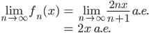 \displaystyle{ \begin{eqnarray} \lim_{n \to \infty} f_n(x) &=& \lim_{n \to \infty} \frac{2nx}{n+1} \ a.e. \\ &=& 2x \ a.e. \end{eqnarray} }